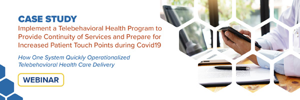 Case Study: Implement a Telebehavioral Health Program to Provide Continuity of Services and Prepare for Increased Patient Touch Points during Covid19 – How One System Quickly Operationalized Telebehavioral Health Care Delivery