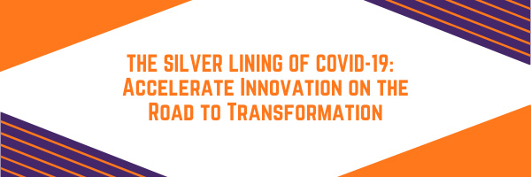 The Silver Lining of COVID-19:  Accelerate Innovation on the Road to Transformation