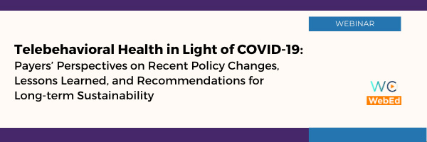 Telebehavioral Health in Light of COVID-19 – Payers' Perspectives on Recent Policy Changes, Lessons Learned, and Recommendations for Long-term Sustainability