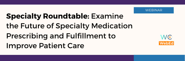 Specialty Roundtable: Examine the Future of Specialty Medication Prescribing and Fulfillment to Improve Patient Care