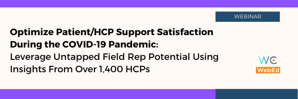 Optimize Patient/HCP Support Satisfaction during the COVID-19 Pandemic – Leverage Untapped Field Rep Potential Using Insights from over 1,400 HCPs