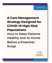 A Care Management Strategy Designed for COVID-19 High-Risk Populations How to Keep Patients Healthy and At Home Before a Potential Surge